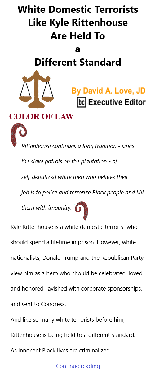BlackCommentator.com Feb 25, 2021 - Issue 854: White Domestic Terrorists Like Kyle Rittenhouse Are Held To a Different Standard - Color of Law By David A. Love, JD, BC Executive Editor