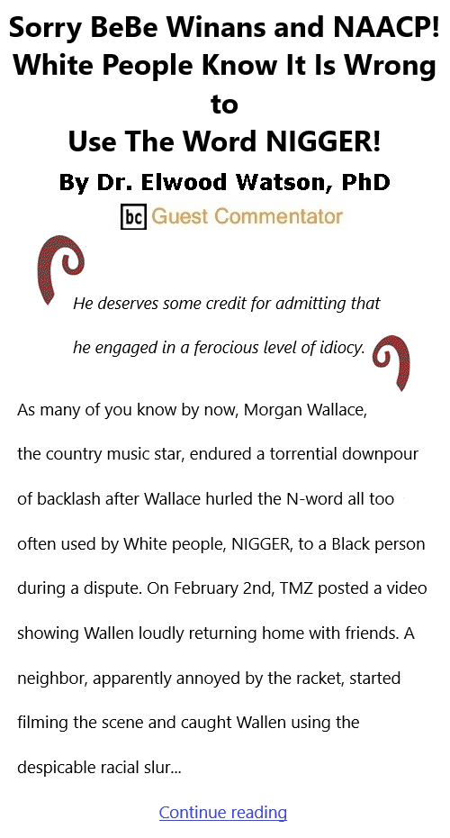 BlackCommentator.com Feb 25, 2021 - Issue 854: Sorry BeBe Winans and NAACP! White People Know It Is Wrong to Use The Word NIGGER! By Dr. Elwood Watson, PhD, BC Guest Commentator