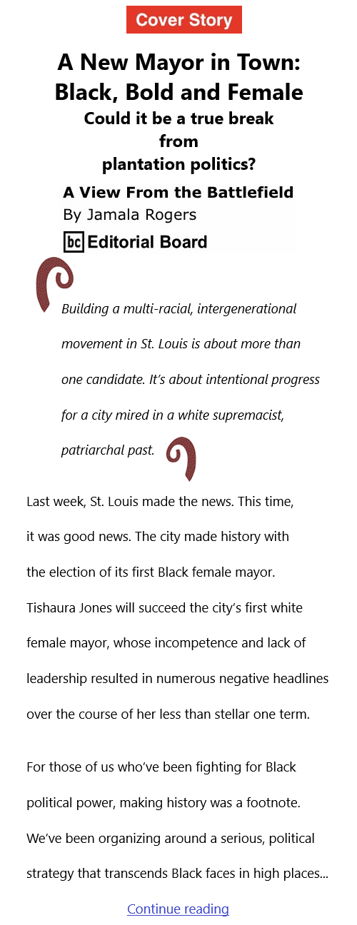 BlackCommentator.com Apr 15, 2021 - Issue 861 Cover Story: A New Mayor in Town: Black, Bold and Female - Could it be a true break from plantation politics? - View from the Battlefield By Jamala Rogers, BC Editorial Board