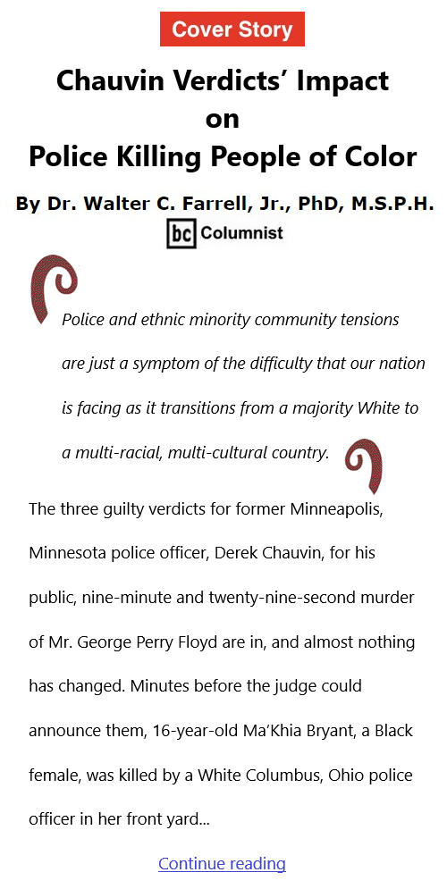 BlackCommentator.com Apr 22, 2021 - Issue 862 Cover Story: Chauvin Verdicts' Impact on Police Killing People of Color By Dr. Walter C. Farrell, Jr., PhD, M.S.P.H., BC Columnist