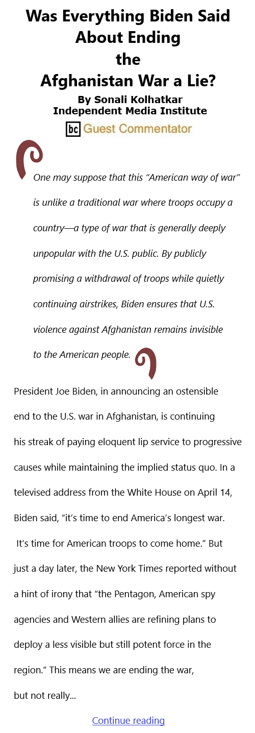BlackCommentator.com Apr 29, 2021 - Issue 863: Was Everything Biden Said About Ending the Afghanistan War a Lie? By Sonali Kolhatkar, Independent Media Institute, BC Guest Commentator