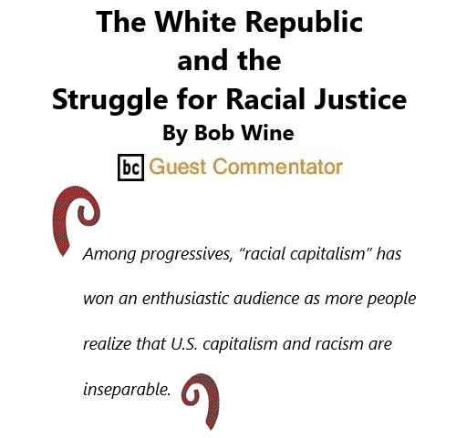 BlackCommentator.com May 13, 2021 - Issue 865: The White Republic and the Struggle for Racial Justice By Bob Wing, BC Guest Commentator