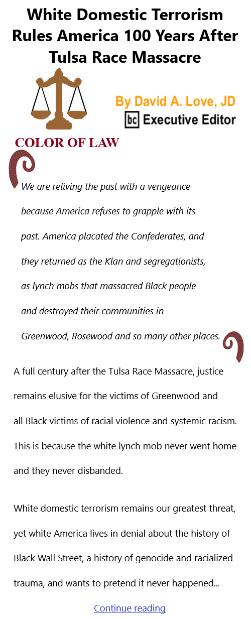 BlackCommentator.com June 3, 2021 - Issue 868: White Domestic Terrorism Rules America 100 Years After Tulsa Race Massacre - Color of Law By David A. Love, JD, BC Executive Editor