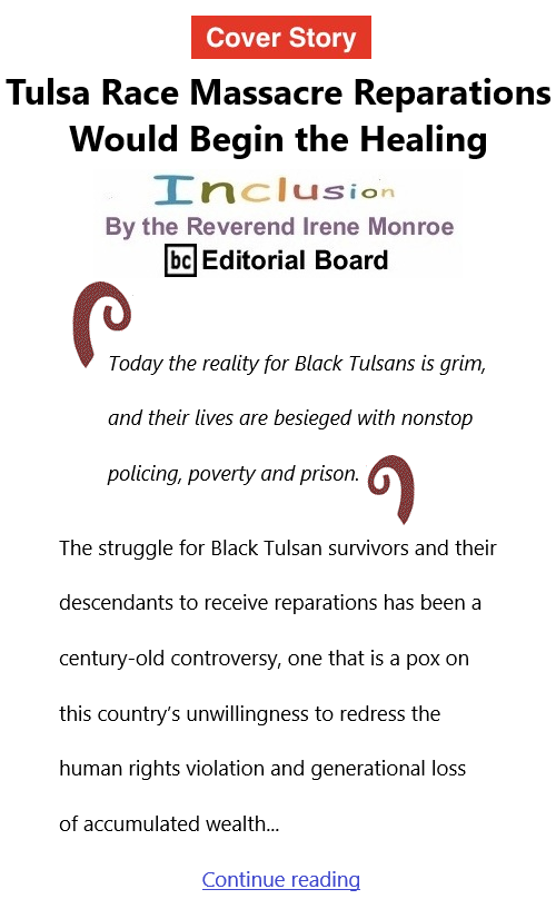 BlackCommentator.com June 3, 2021 - Issue 868 Cover Story: Tulsa Race Massacre Reparations Would Begin the Healing Inclusion By The Reverend Irene Monroe, BC Editorial Board