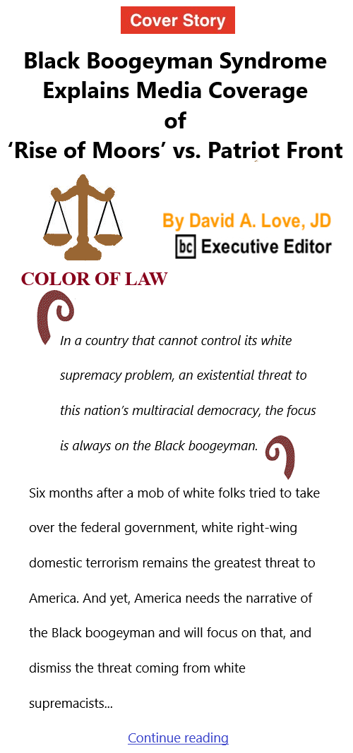 BlackCommentator.com July 15, 2021 - Issue 874 Cover Story: Black Boogeyman Syndrome Explains Media Coverage of 'Rise of Moors' vs. Patriot Front  - Color of Law By David A. Love, JD, BC Executive Editor